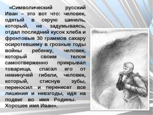 «Символический русский Иван – это вот что: человек, одетый в серую шинель, ко