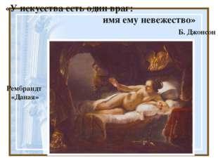 «У искусства есть один враг: имя ему невежество» Б. Джонсон Рембрандт «Даная»