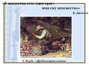 «У искусства есть один враг: имя ему невежество» Б. Джонсон Г. Курбе. «Дроби