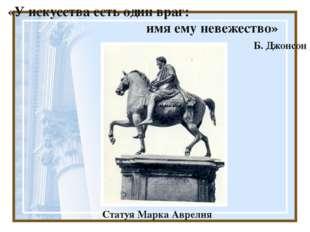 «У искусства есть один враг: имя ему невежество» Б. Джонсон Статуя Марка Авр