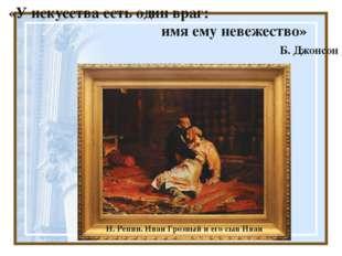 «У искусства есть один враг: имя ему невежество» Б. Джонсон И. Репин. Иван Г