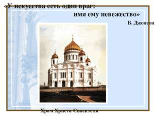 «У искусства есть один враг: имя ему невежество» Б. Джонсон Храм Христа Спас
