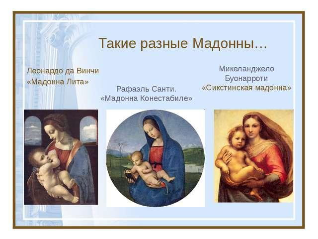 Такие разные Мадонны… Леонардо да Винчи «Мадонна Лита» Микеланджело Буонаррот...