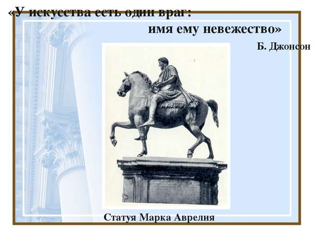 «У искусства есть один враг: имя ему невежество» Б. Джонсон Статуя Марка Авр...