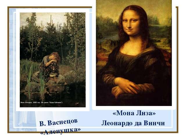 «Мона Лиза» Леонардо да Винчи В. Васнецов «Аленушка»