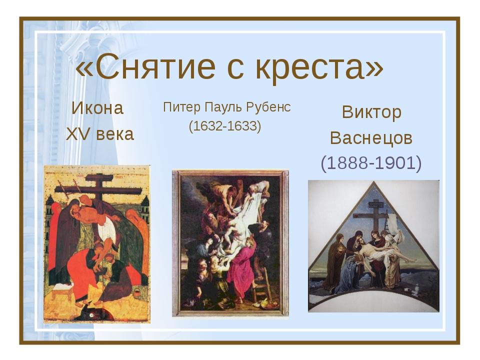 «Снятие с креста» Питер Пауль Рубенс (1632-1633) Виктор Васнецов (1888-1901)...