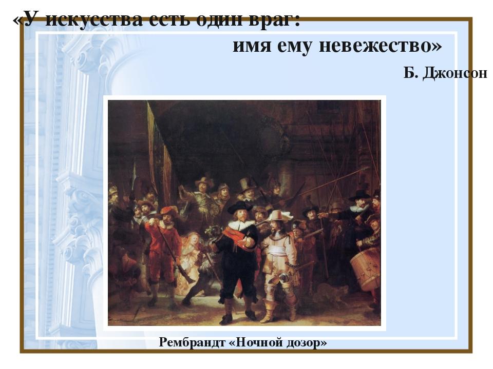 «У искусства есть один враг: имя ему невежество» Б. Джонсон Рембрандт «Ночно...