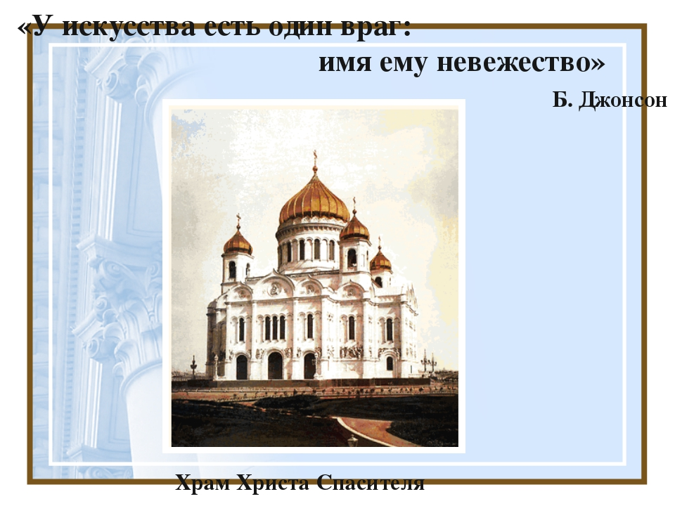 «У искусства есть один враг: имя ему невежество» Б. Джонсон Храм Христа Спас...