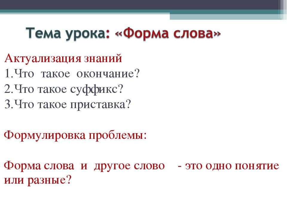 Актуализация знаний 1.Что такое окончание? 2.Что такое суффикс? 3.Что такое п...
