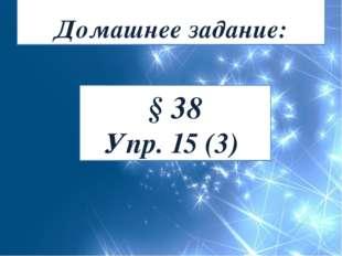 Домашнее задание: § 38 Упр. 15 (3)