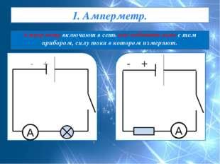 1. Амперметр. Амперметр включают в сеть последовательно с тем прибором, силу