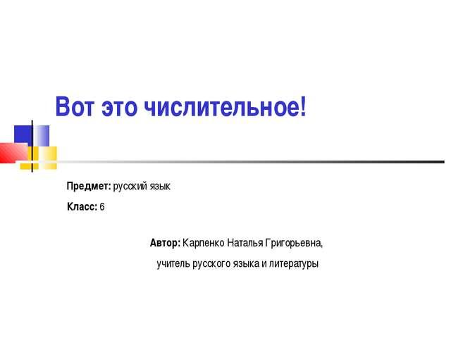 Вот это числительное! Предмет: русский язык Класс: 6 Автор: Карпенко Наталья...