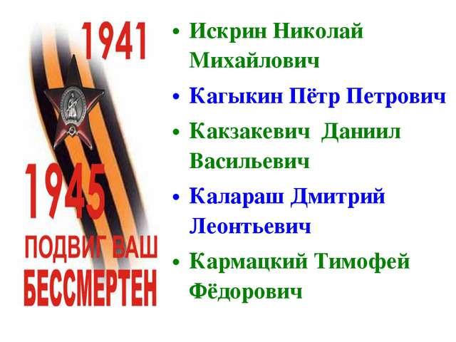 Искрин Николай Михайлович Кагыкин Пётр Петрович Какзакевич Даниил Васильевич...