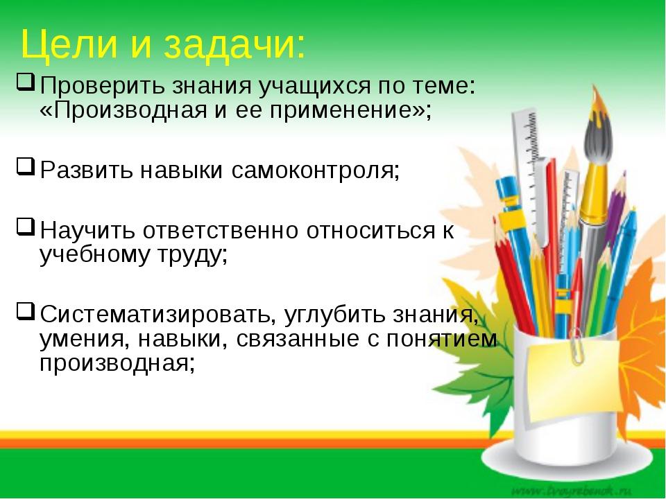 Цели и задачи: Проверить знания учащихся по теме: «Производная и ее применени...