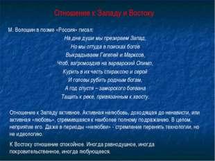 Отношение к Западу и Востоку М. Волошин в поэме «Россия» писал: На дне души м