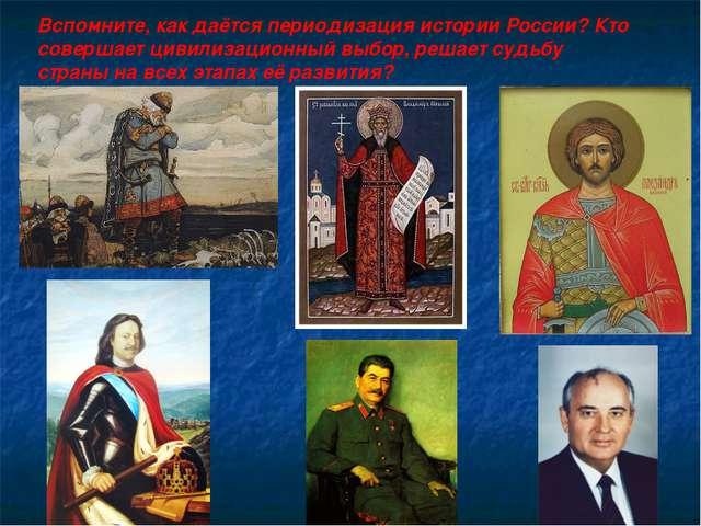 Вспомните, как даётся периодизация истории России? Кто совершает цивилизацион...