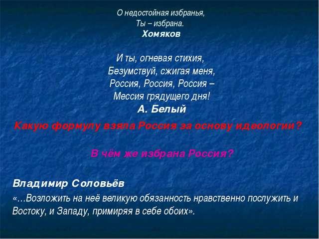 О недостойная избранья, Ты – избрана. Хомяков И ты, огневая стихия, Безумству...