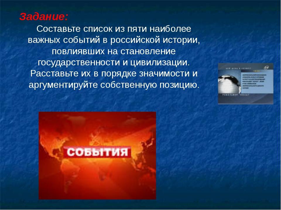Задание: Составьте список из пяти наиболее важных событий в российской истори...