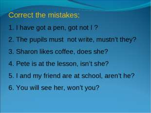 Correct the mistakes: 1. I have got a pen, got not I ? 2. The pupils must not