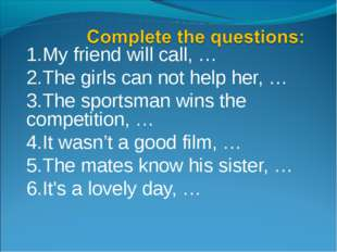 1.My friend will call, … 2.The girls can not help her, … 3.The sportsman wins