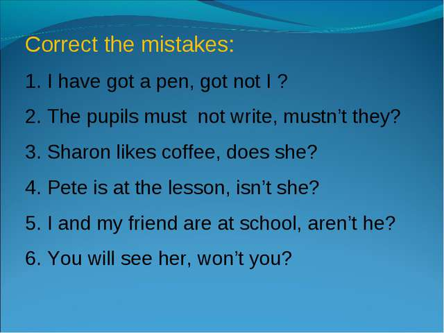 Correct the mistakes: 1. I have got a pen, got not I ? 2. The pupils must not...