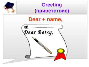 Greeting (приветствие) Dear + name, Dear Betsy,