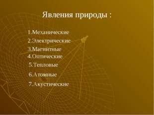 Явления природы : 1.Механические 2.Электрические 3.Магнитные 4.Оптические 5.Т