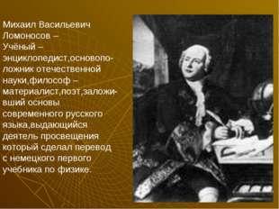 Михаил Васильевич Ломоносов – Учёный – энциклопедист,основопо-ложник отечеств