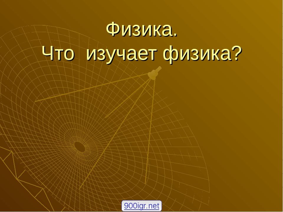 Физика. Что изучает физика? 900igr.net