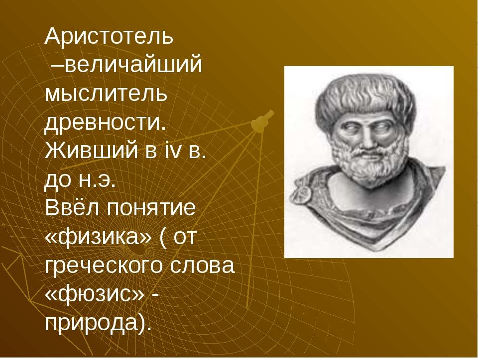 Аристотель –величайший мыслитель древности. Живший в iv в. до н.э. Ввёл понят...