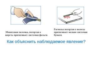 Эбонитовая палочка, потертая о шерсть притягивает листочки фольги. Расческа п