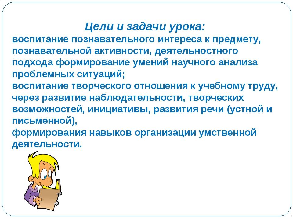 Цели и задачи урока: воспитание познавательного интереса к предмету, познават...