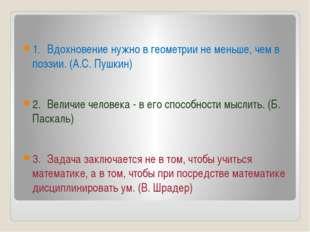 1.Вдохновение нужно в геометрии не меньше, чем в поэзии. (А.С. Пушкин) 2.В