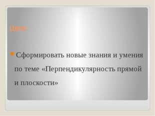 Цель: Сформировать новые знания и умения по теме «Перпендикулярность прямой и