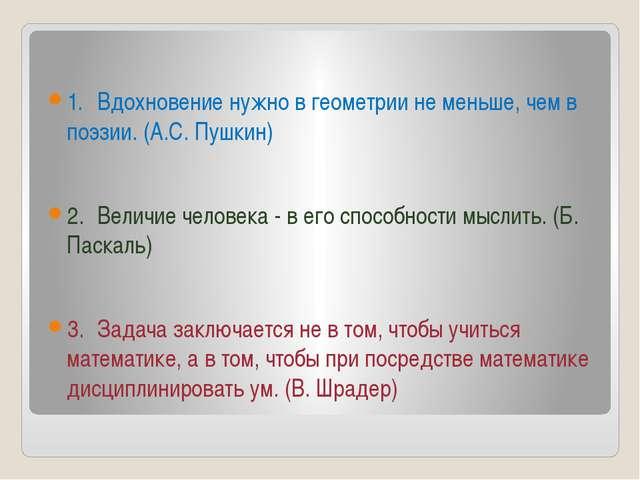 1.Вдохновение нужно в геометрии не меньше, чем в поэзии. (А.С. Пушкин) 2.В...