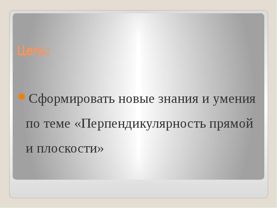 Цель: Сформировать новые знания и умения по теме «Перпендикулярность прямой и...
