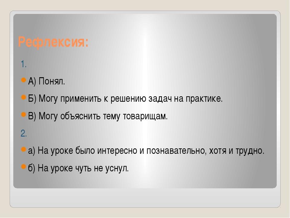 Рефлексия: 1. А) Понял. Б) Могу применить к решению задач на практике. В) Мог...