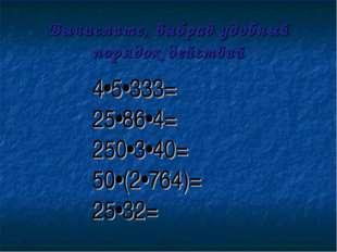 Вычислите, выбрав удобный порядок действий 4•5•333= 25•86•4= 250•3•40= 50•(2•