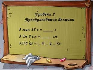 Уровень 2 Преобразование величин 5 мин 15 с = ____ с 5 дм 8 см = ____ см 5238