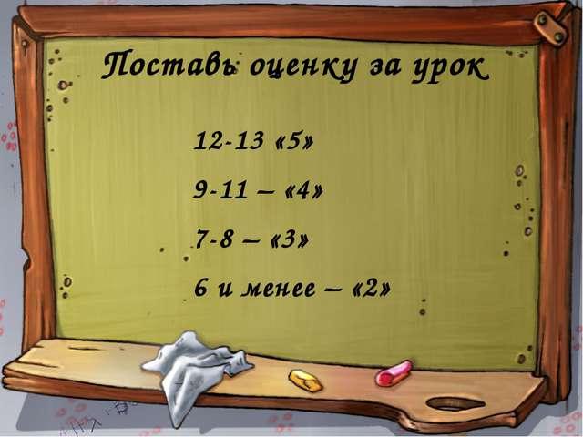 Поставь оценку за урок 12-13 «5» 9-11 – «4» 7-8 – «3» 6 и менее – «2»