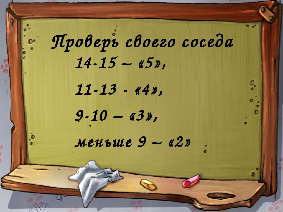 Проверь своего соседа 14-15 – «5», 11-13 - «4», 9-10 – «3», меньше 9 – «2»