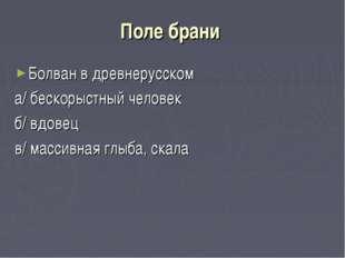 Поле брани Болван в древнерусском а/ бескорыстный человек б/ вдовец в/ массив