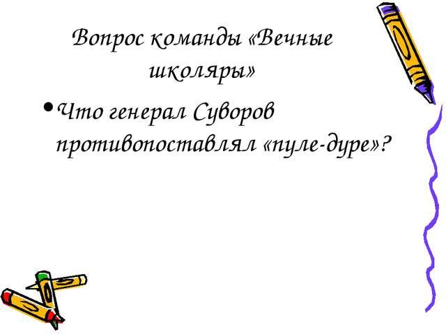 Вопрос команды «Вечные школяры» Что генерал Суворов противопоставлял «пуле-ду...