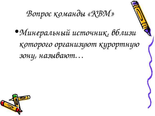 Вопрос команды «КВМ» Минеральный источник, вблизи которого организуют курортн...