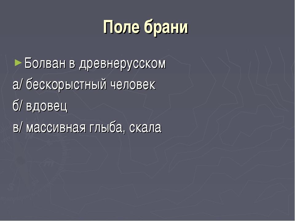 Поле брани Болван в древнерусском а/ бескорыстный человек б/ вдовец в/ массив...