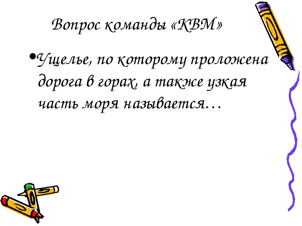Вопрос команды «КВМ» Ущелье, по которому проложена дорога в горах, а также уз...