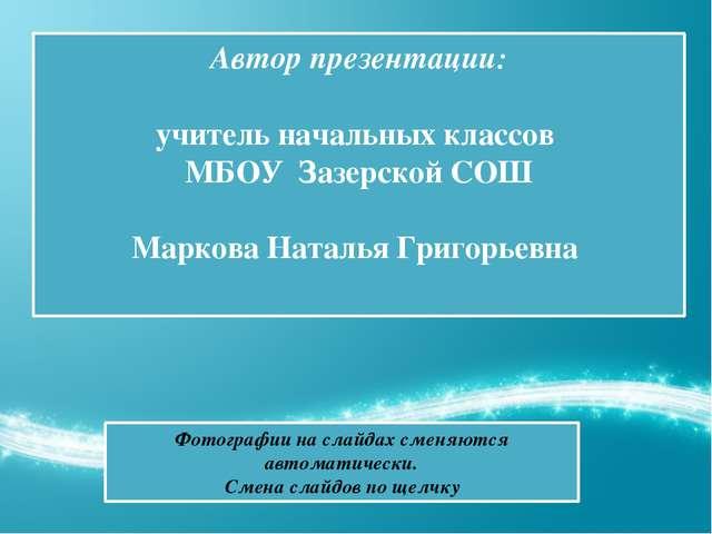 Автор презентации: учитель начальных классов МБОУ Зазерской СОШ Маркова Ната...