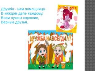 Дружба - нам помощница В каждом деле каждому, Всем нужны хорошие, Верные друз