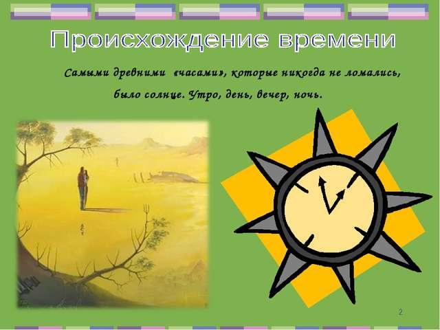 * Самыми древними «часами», которые никогда не ломались, было солнце. Утро, д...