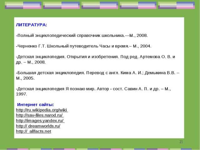 ЛИТЕРАТУРА:  -Полный энциклопедический справочник школьника.—М., 2008.  -Че...
